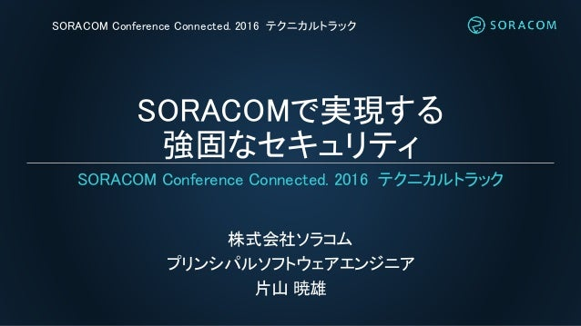 SORACOMで実現する 強固なセキュリティ 株式会社ソラコム プリンシパルソフトウェアエンジニア 片山 暁雄 SORACOM Conference Connected. 2016 テクニカルトラック SORACOM Conference Co...