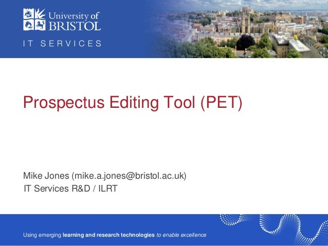 Prospectus Editing Tool (PET)  Mike Jones (mike.a.jones@bristol.ac.uk) IT Services R&D / ILRT  Using emerging learning and...