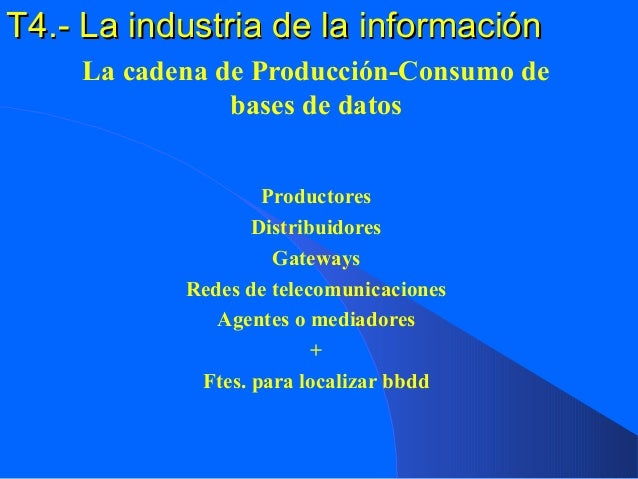 T4.- La industria de la informaciónT4.- La industria de la información La cadena de Producción-Consumo de bases de datos P...