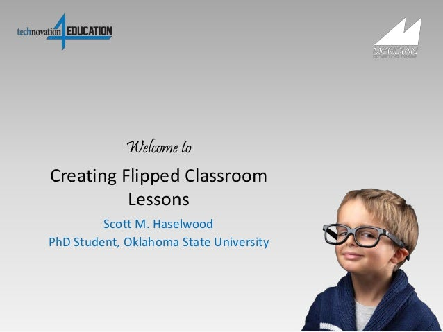 Creating Flipped Classroom Lessons Scott M. Haselwood PhD Student, Oklahoma State University Welcome to