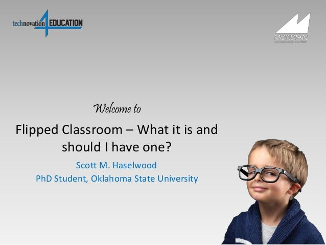 Flipped Classroom – What it is and should I have one? Scott M. Haselwood PhD Student, Oklahoma State University Welcome to