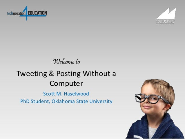 Tweeting & Posting Without a Computer Scott M. Haselwood PhD Student, Oklahoma State University Welcome to