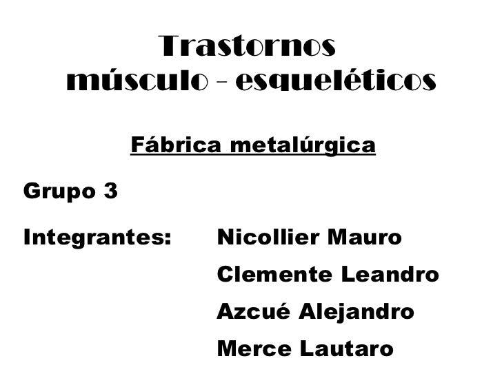 Trastornos  músculo - esqueléticos Fábrica metalúrgica Grupo 3 Integrantes:  Nicollier Mauro Clemente Leandro Azcué Alejan...