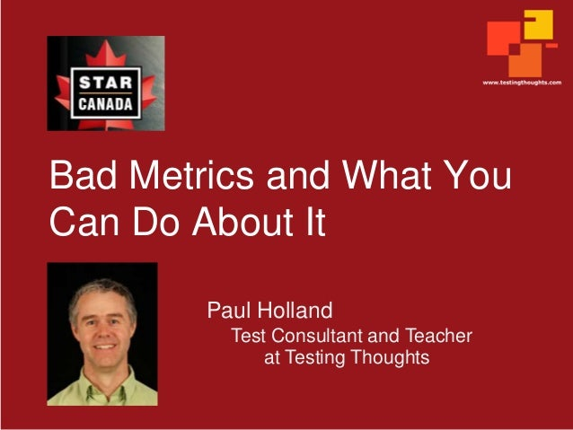 Bad Metrics and What You Can Do About It Paul Holland Test Consultant and Teacher at Testing Thoughts