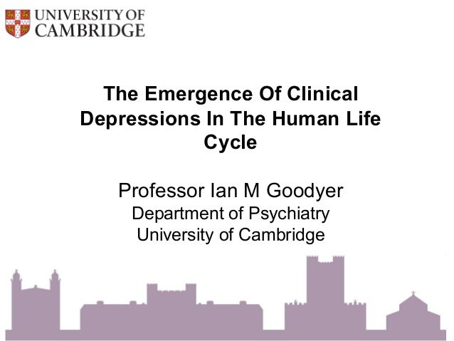 The Emergence Of Clinical Depressions In The Human Life Cycle Professor Ian M Goodyer Department of Psychiatry University ...
