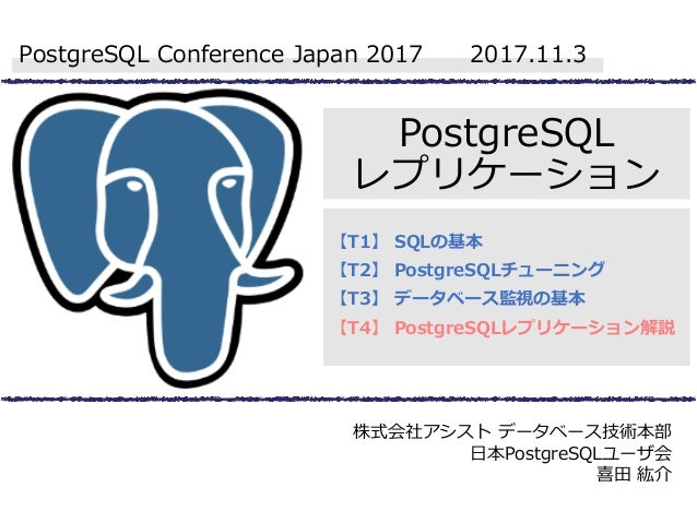 PostgreSQL レプリケーション 【T1】 SQLの基本 【T2】 PostgreSQLチューニング 【T3】 データベース監視の基本 【T4】 PostgreSQLレプリケーション解説 PostgreSQL Conference Jap...