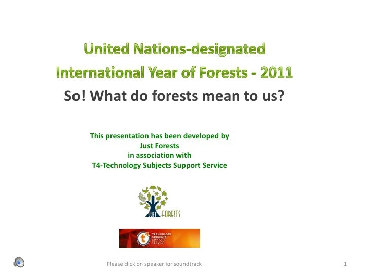 United Nations-designated <br />International Year of Forests - 2011 <br />So! What do forests mean to us?<br />This prese...