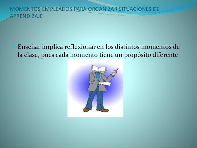 MOMENTOS EMPLEADOS PARA ORGANIZAR SITUACIONES DE  APRENDIZAJE   Enseñar implica reflexionar en los distintos momentos de ...