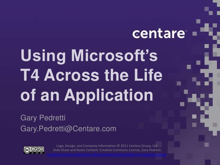 Using Microsoft'sT4 Across the Lifeof an ApplicationGary PedrettiGary.Pedretti@Centare.com             Logo, Design, and C...