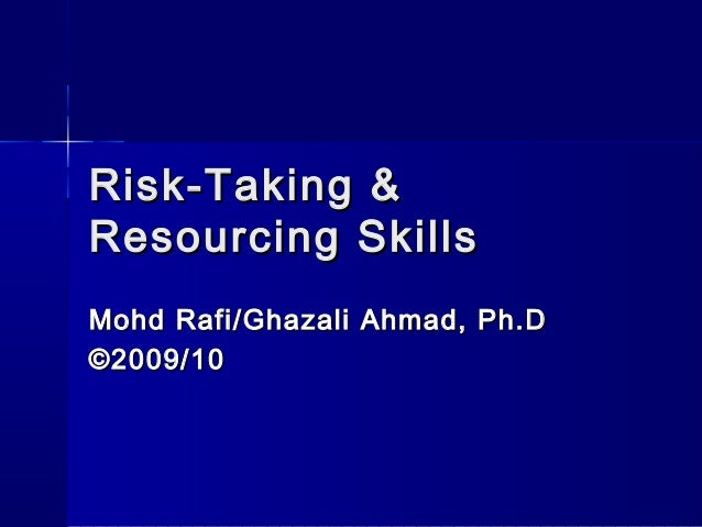 Risk-Taking & Resourcing Skills Mohd Rafi/Ghazali Ahmad, Ph.D ©2009/10