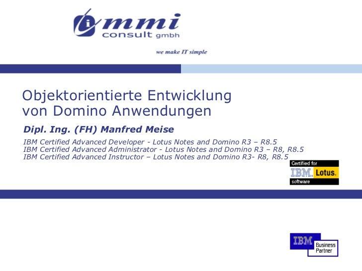 Objektorientierte Entwicklung von Domino Anwendungen Dipl. Ing. (FH) Manfred Meise IBM Certified Advanced Developer - Lotu...