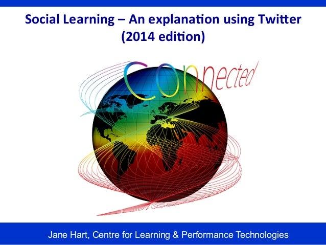 Social  Learning  –  An  explana1on  using  Twi6er   (2014  edi1on)    Jane Hart, Centre for Learning & ...