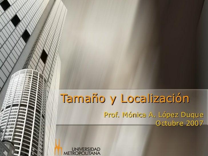 Tamaño y Localización Prof. Mónica A. López Duque Octubre 2007