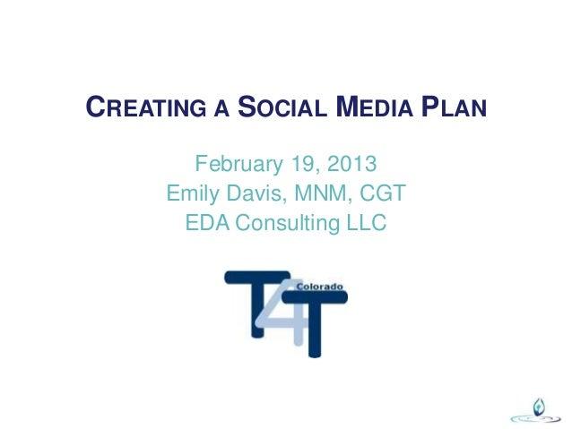 CREATING A SOCIAL MEDIA PLAN       February 19, 2013     Emily Davis, MNM, CGT      EDA Consulting LLC