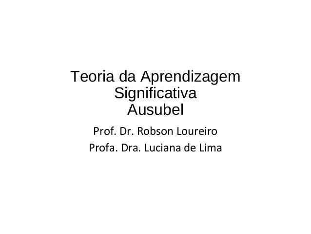 Teoria da Aprendizagem Significativa Ausubel Prof. Dr. Robson Loureiro Profa. Dra. Luciana de Lima