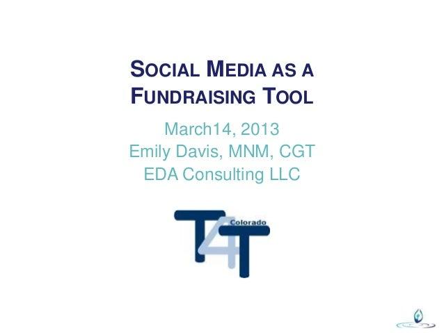 SOCIAL MEDIA AS AFUNDRAISING TOOL    March14, 2013Emily Davis, MNM, CGT EDA Consulting LLC