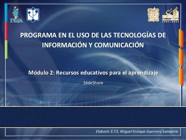 PROGRAMA EN EL USO DE LAS TECNOLOGÍAS DE     INFORMACIÓN Y COMUNICACIÓN  Módulo 2: Recursos educativos para el aprendizaje...