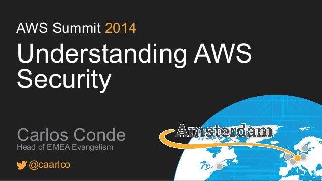 AWS Summit 2014 Understanding AWS Security Carlos Conde Head of EMEA Evangelism @caarlco