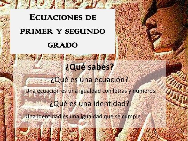 ECUACIONES DEPRIMER Y SEGUNDO        GRADO               ¿Qué sabes?         ¿Qué es una ecuación?Una ecuación es una igua...