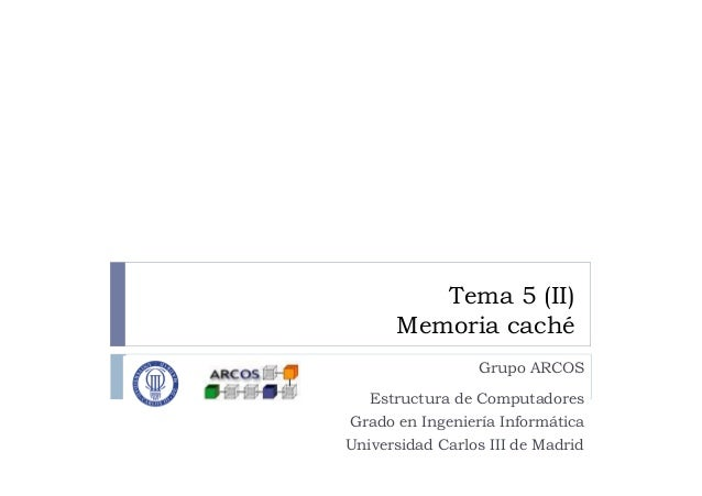 Tema 5 (II) Memoria caché Grupo ARCOS Estructura de Computadores Grado en Ingeniería Informática Universidad Carlos III de...