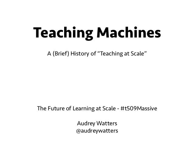 """Teaching Machines  !  A (Brief) History of """"Teaching at Scale""""  The Future of Learning at Scale - #t509Massive  !  Audrey ..."""
