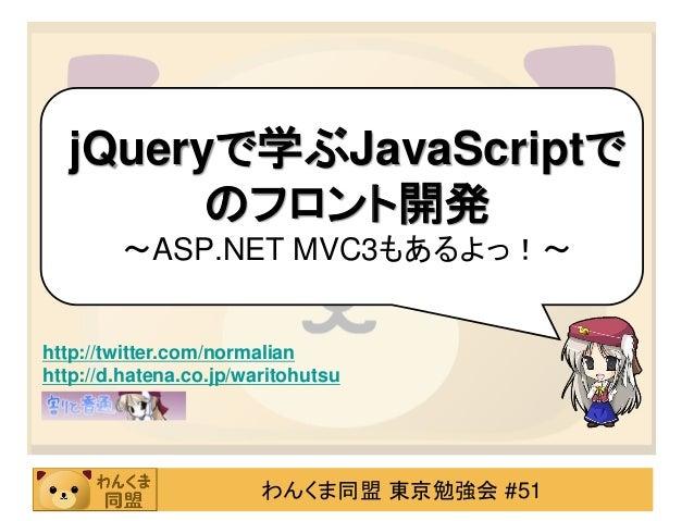 わんくま同盟 東京勉強会 #51 jQueryで学ぶJavaScriptで のフロント開発 ~ASP.NET MVC3もあるよっ!~ http://twitter.com/normalian http://d.hatena.co.jp/wari...
