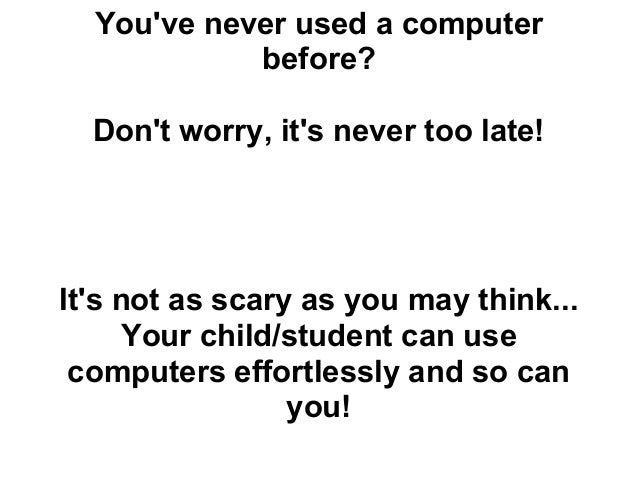 Youve never used a computer            before?  Dont worry, its never too late!Its not as scary as you may think...     Yo...