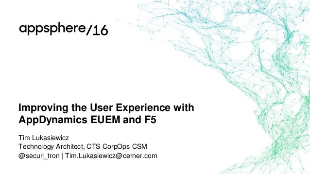 Improving the User Experience with AppDynamics EUEM and F5 Tim Lukasiewicz Technology Architect, CTS CorpOps CSM @securi_t...