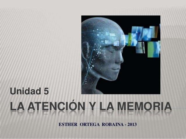Unidad 5  LA ATENCIÓN Y LA MEMORIA ESTHER ORTEGA ROBAINA - 2013