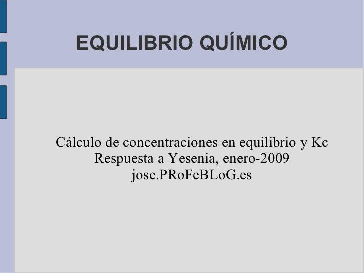 EQUILIBRIO QUÍMICO Cálculo de concentraciones en equilibrio y Kc Respuesta a Yesenia, enero-2009 jose.PRoFeBLoG.es