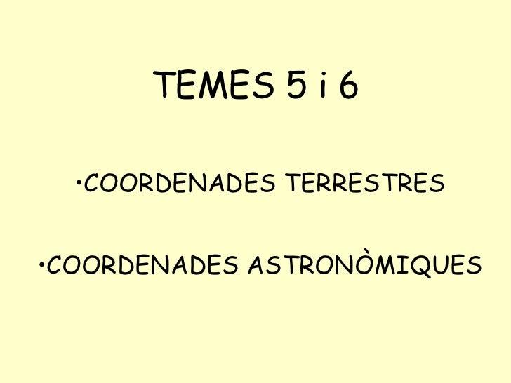 TEMES 5 i 6 <ul><li>COORDENADES TERRESTRES </li></ul><ul><li>COORDENADES ASTRONÒMIQUES </li></ul>