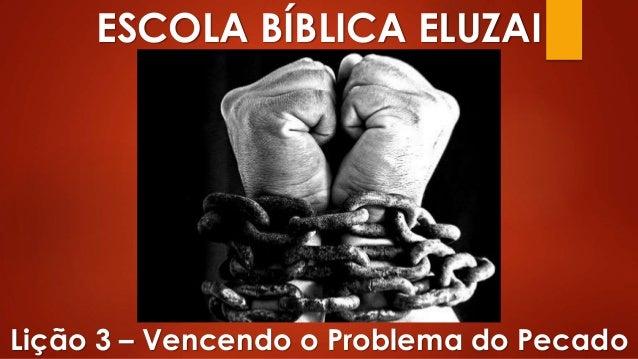 ESCOLA BÍBLICA ELUZAI Lição 3 – Vencendo o Problema do Pecado