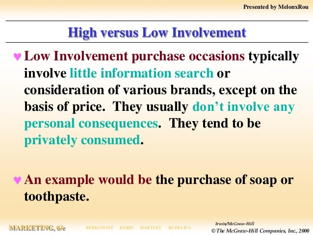 high involvement and low involvement in Definition of low involvement product: consumable items that entail minimal effort and consideration on the part of the consumer prior to purchase since they do not have a substantial effect on the buyer's lifestyle and hence are not that.