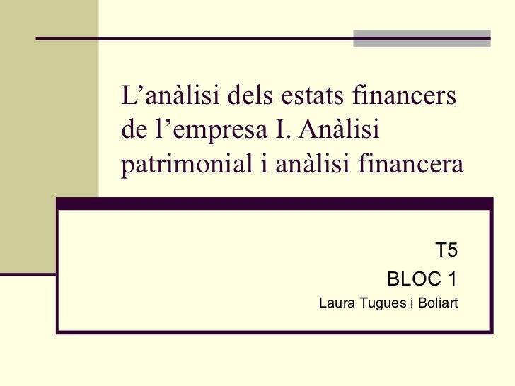 L'anàlisi dels estats financers de l'empresa I. Anàlisi patrimonial i anàlisi financera T5 BLOC 1 Laura Tugues i Boliart