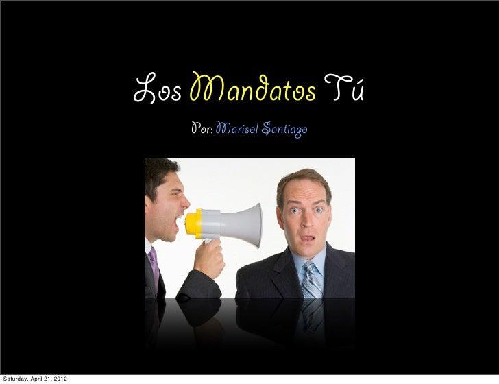 Los Mandatos Tú                              Por: Marisol SantiagoSaturday, April 21, 2012