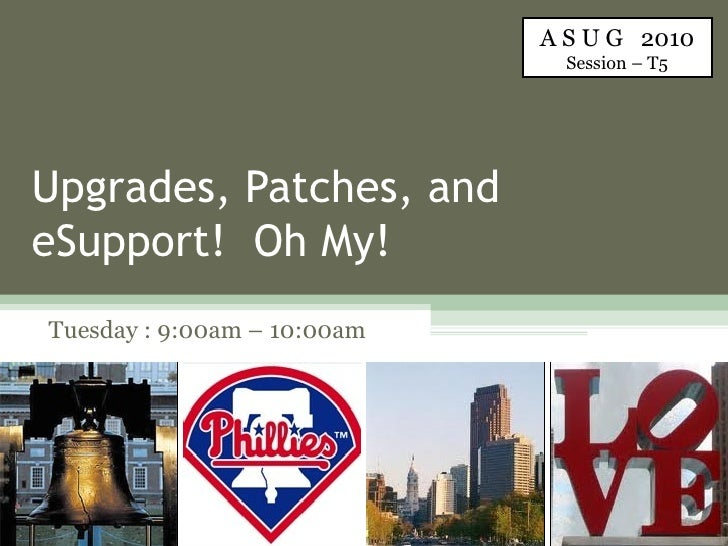 Upgrades, Patches, and eSupport!  Oh My! Tuesday : 9:00am – 10:00am A S U G  2010 Session – T5