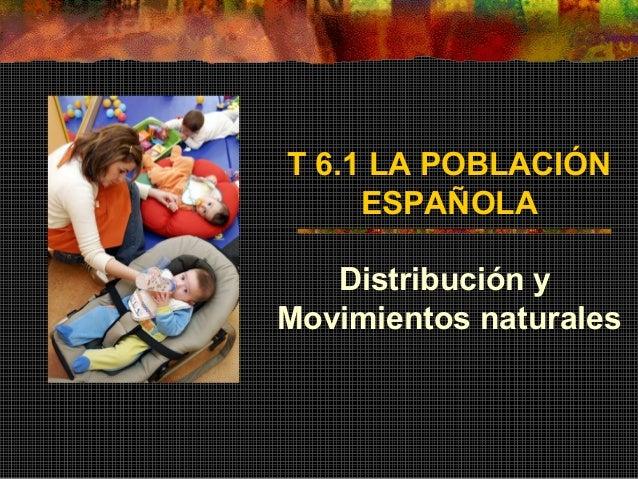 T 6.1 LA POBLACIÓN ESPAÑOLA Distribución y Movimientos naturales