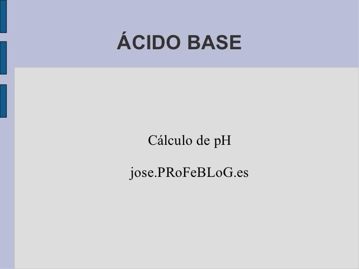 ÁCIDO BASE Cálculo de pH jose.PRoFeBLoG.es