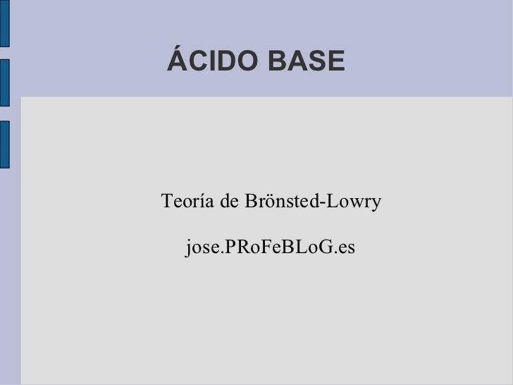 ÁCIDO BASE Teoría de Brönsted-Lowry jose.PRoFeBLoG.es