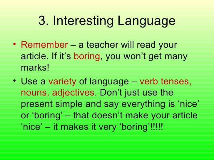 3. Interesting Language <ul><li>Remember  – a teacher will read your article. If it's  boring , you won't get many marks! ...