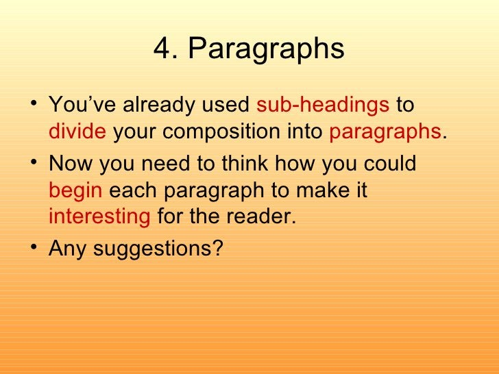 4. Paragraphs <ul><li>You've already used  sub-headings  to  divide  your composition into  paragraphs . </li></ul><ul><li...