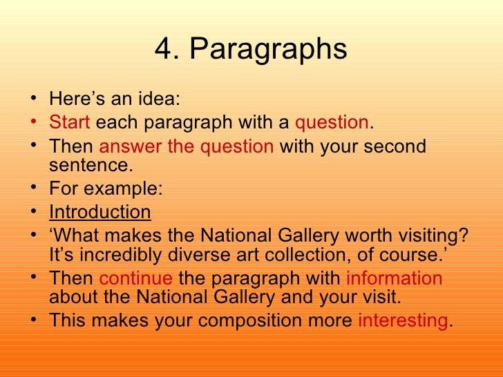 4. Paragraphs <ul><li>Here's an idea: </li></ul><ul><li>Start  each paragraph with a  question . </li></ul><ul><li>Then  a...