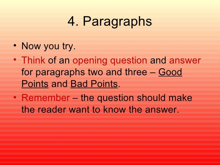 4. Paragraphs <ul><li>Now you try. </li></ul><ul><li>Think  of an  opening question  and  answer  for paragraphs two and t...