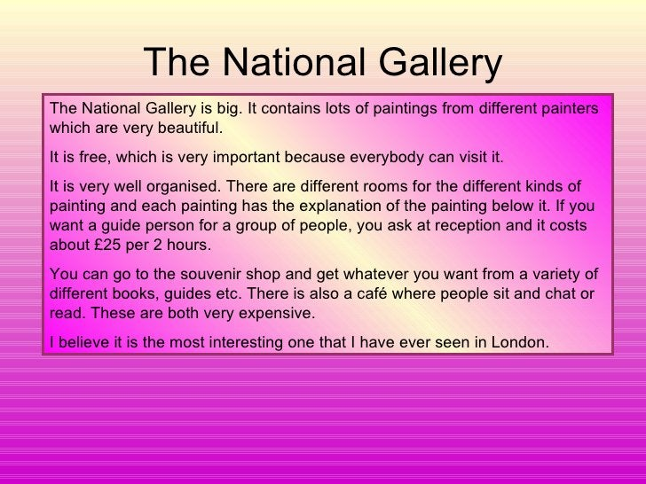 The National Gallery The National Gallery is big. It contains lots of paintings from different painters which are very bea...