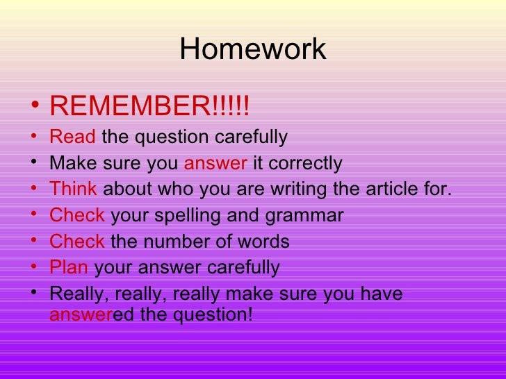 Homework <ul><li>REMEMBER!!!!! </li></ul><ul><li>Read  the question carefully </li></ul><ul><li>Make sure you  answer  it ...