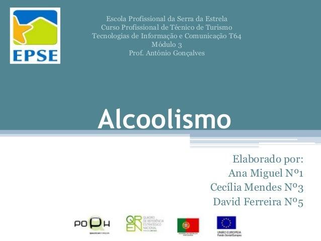 Alcoolismo Elaborado por: Ana Miguel Nº1 Cecília Mendes Nº3 David Ferreira Nº5 Escola Profissional da Serra da Estrela Cur...