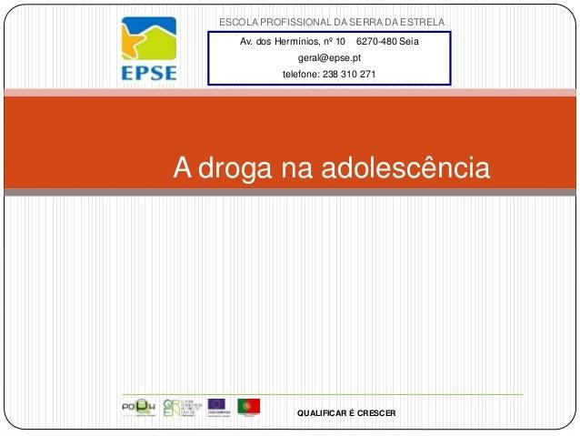 ESCOLA PROFISSIONAL DA SERRA DA ESTRELA A droga na adolescência QUALIFICAR É CRESCER Av. dos Hermínios, nº 10 6270-480 Sei...