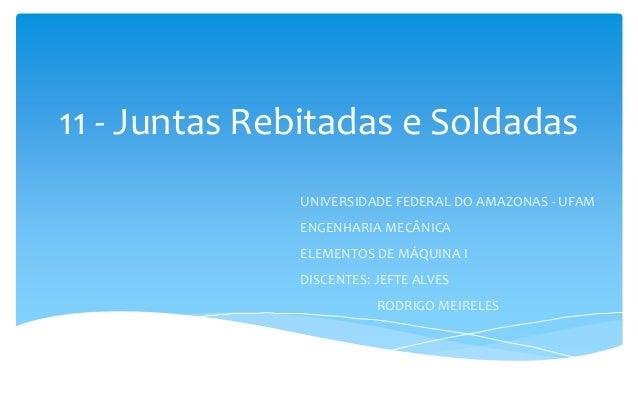 11 - Juntas Rebitadas e Soldadas UNIVERSIDADE FEDERAL DO AMAZONAS - UFAM ENGENHARIA MECÂNICA ELEMENTOS DE MÁQUINA I DISCEN...