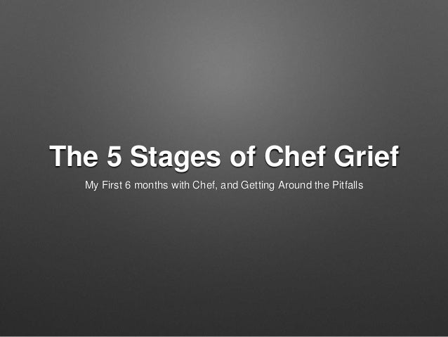 The 5 Stages of Chef Grief My First 6 months with Chef, and Getting Around the Pitfalls