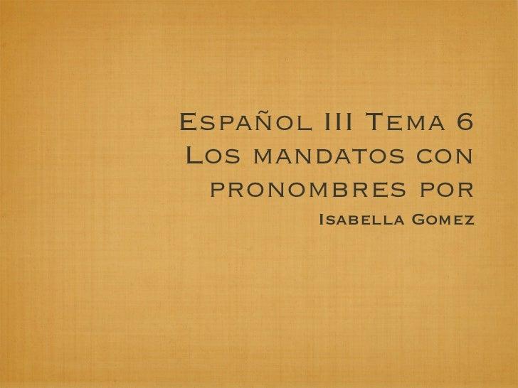 Español III Tema 6Los mandatos con  pronombres por        Isabella Gomez